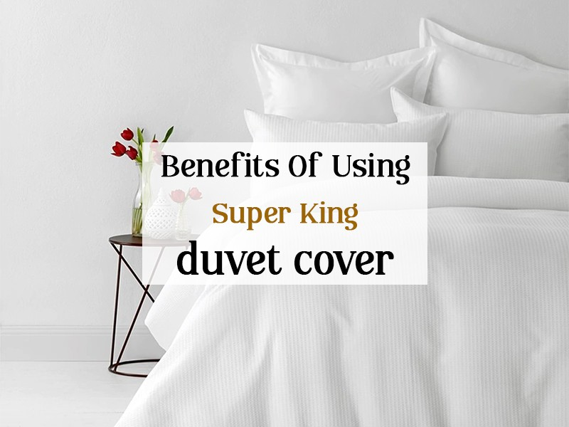 Importance of High-Quality Super King Duvet Cover